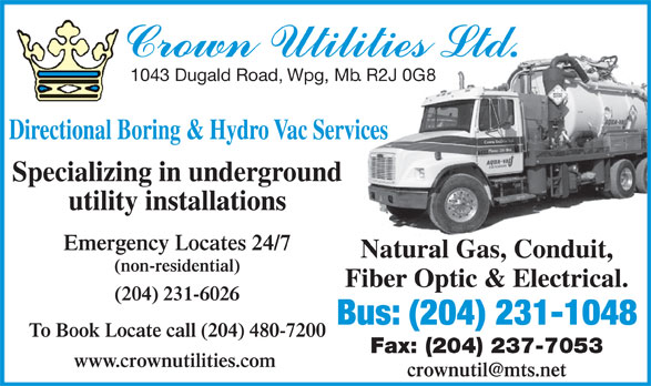 Crown Utilities Ltd (204-231-1048) - Annonce illustrée======= - To Book Locate call (204) 480-7200 Fax: (204) 237-7053 www.crownutilities.com www.crownutilities.com 1043 Dugald Road, Wpg, Mb. R2J 0G8 1043 Dugald Road, Wpg, Mb. R2J 0G8 Directional Boring & Hydro Vac Services Specializing in underground utility installations Emergency Locates 24/7 Natural Gas, Conduit, (non-residential) Fiber Optic & Electrical. (204) 231-6026 Bus: (204) 231-1048 To Book Locate call (204) 480-7200 Fax: (204) 237-7053 www.crownutilities.com 1043 Dugald Road, Wpg, Mb. R2J 0G8 Directional Boring & Hydro Vac Services Specializing in underground utility installations Emergency Locates 24/7 Natural Gas, Conduit, (non-residential) Fiber Optic & Electrical. (204) 231-6026 Bus: (204) 231-1048 Directional Boring & Hydro Vac Services Specializing in underground utility installations Emergency Locates 24/7 Natural Gas, Conduit, (non-residential) Fiber Optic & Electrical. (204) 231-6026 Bus: (204) 231-1048 To Book Locate call (204) 480-7200 Fax: (204) 237-7053 www.crownutilities.com 1043 Dugald Road, Wpg, Mb. R2J 0G8 Directional Boring & Hydro Vac Services Specializing in underground utility installations Emergency Locates 24/7 Natural Gas, Conduit, (non-residential) Fiber Optic & Electrical. (204) 231-6026 Bus: (204) 231-1048 To Book Locate call (204) 480-7200 Fax: (204) 237-7053