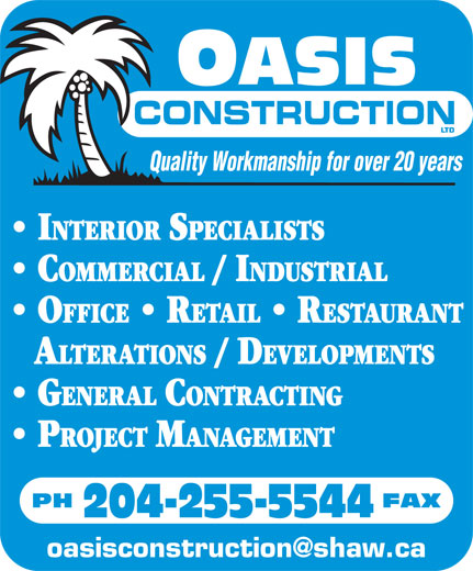 Oasis Construction Ltd (204-255-5544) - Annonce illustrée======= - CONSTRUCTION Quality Workmanship for over 20 years INTERIOR SPECIALISTS COMMERCIAL / INDUSTRIAL OFFICE   RETAIL   RESTAURANT A LTERATIONS / DEVELOPMENTS GENERAL CONTRACTING PROJECT MANAGEMENT PH                                   FAX 204-255-5544 oasisconstruction@shaw.ca
