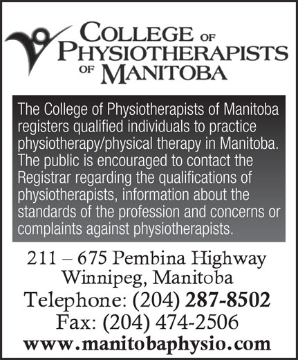 College Of Physiotherapists Of Manitoba (204-287-8502) - Annonce illustrée======= - The College of Physiotherapists of Manitoba registers qualified individuals to practice physiotherapy/physical therapy in Manitoba. The public is encouraged to contact the Registrar regarding the qualifications of physiotherapists, information about the standards of the profession and concerns or complaints against physiotherapists.
