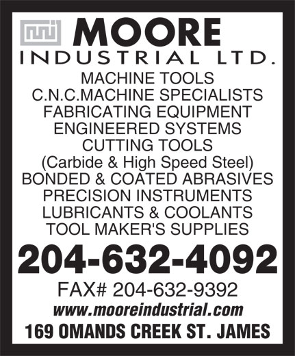 Moore Industrial Ltd (204-632-4092) - Display Ad - MACHINE TOOLS C.N.C.MACHINE SPECIALISTS FABRICATING EQUIPMENT ENGINEERED SYSTEMS CUTTING TOOLS (Carbide & High Speed Steel) BONDED & COATED ABRASIVES PRECISION INSTRUMENTS LUBRICANTS & COOLANTS TOOL MAKER'S SUPPLIES 204-632-4092 FAX# 204-632-9392 www.mooreindustrial.com 169 OMANDS CREEK ST. JAMES  MACHINE TOOLS C.N.C.MACHINE SPECIALISTS FABRICATING EQUIPMENT ENGINEERED SYSTEMS CUTTING TOOLS (Carbide & High Speed Steel) BONDED & COATED ABRASIVES PRECISION INSTRUMENTS LUBRICANTS & COOLANTS TOOL MAKER'S SUPPLIES 204-632-4092 FAX# 204-632-9392 www.mooreindustrial.com 169 OMANDS CREEK ST. JAMES