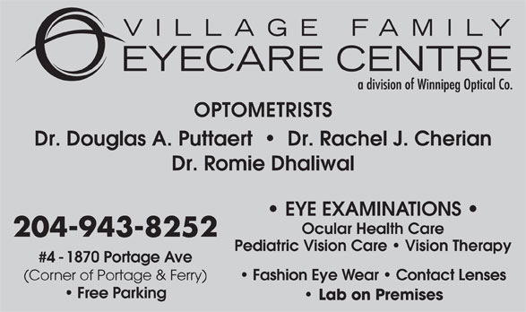 Village Family Eye Care (204-943-8252) - Display Ad - OPTOMETRISTS Dr. Douglas A. Puttaert     Dr. Rachel J. Cherian Dr. Romie Dhaliwal EYE EXAMINATIONS Ocular Health Care 204-943-8252 Pediatric Vision Care   Vision Therapy #4 - 1870 Portage Ave Fashion Eye Wear   Contact Lenses (Corner of Portage & Ferry) Free Parking Lab on Premises