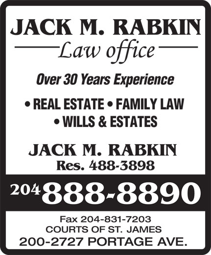 Jack M Rabkin Law Office (204-888-8890) - Display Ad - Over30YearsExperience JACK M. RABKIN REALESTATE FAMILYLAW WILLS&ESTATES JACK M. RABKIN Res. 488-3898 204 888-8890 Fax204-831-7203 COURTS OF ST. JAMES 200-2727 PORTAGE AVE.