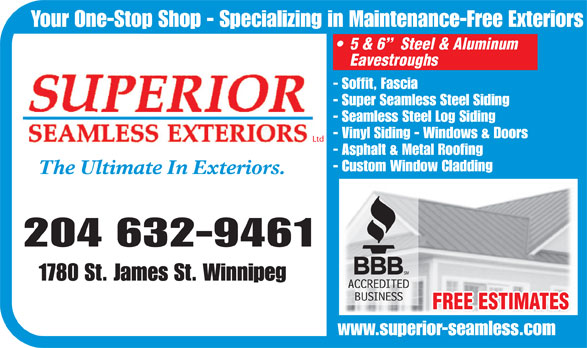 Superior Seamless Exteriors Ltd (204-632-9461) - Annonce illustrée======= - Your One-Stop Shop - Specializing in Maintenance-Free Exteriors 5 & 6   Steel & Aluminum Eavestroughs - Soffit, Fascia - Super Seamless Steel Siding - Seamless Steel Log Siding - Vinyl Siding - Windows & Doors Ltd - Asphalt & Metal Roofing - Custom Window Cladding The Ultimate In Exteriors. 204 632-9461 1780 St. James St. Winnipeg FREE ESTIMATES www.superior-seamless.com Your One-Stop Shop - Specializing in Maintenance-Free Exteriors 5 & 6   Steel & Aluminum Eavestroughs - Soffit, Fascia - Super Seamless Steel Siding - Seamless Steel Log Siding - Vinyl Siding - Windows & Doors Ltd - Asphalt & Metal Roofing - Custom Window Cladding The Ultimate In Exteriors. 204 632-9461 1780 St. James St. Winnipeg FREE ESTIMATES www.superior-seamless.com