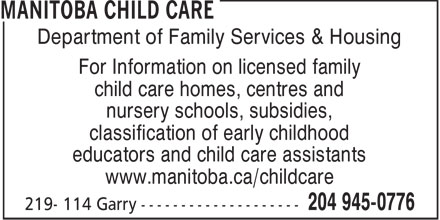 Manitoba Child Care (204-945-0776) - Display Ad - Department of Family Services & Housing For Information on licensed family child care homes, centres and nursery schools, subsidies, classification of early childhood educators and child care assistants www.manitoba.ca/childcare