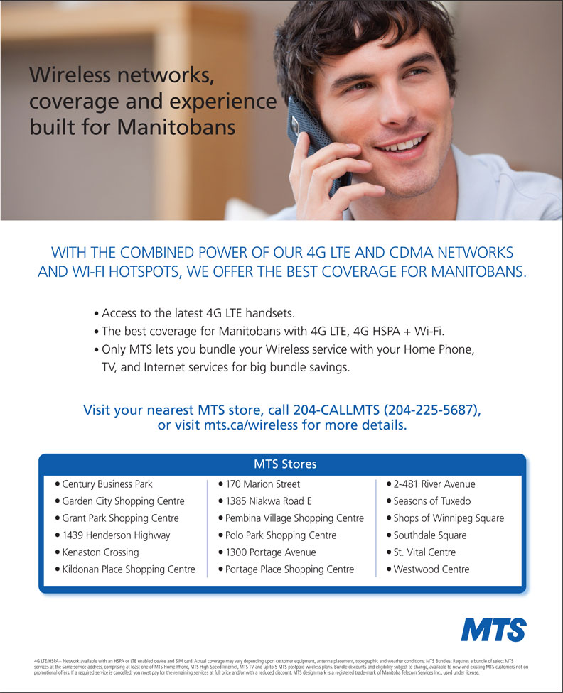 MTS (204-225-5687) - Display Ad - WITH THE COMBINED POWER OF OUR 4G LTE AND CDMA NETWORKS AND WI-FI HOTSPOTS, WE OFFER THE BEST COVERAGE FOR MANITOBANS. Access to the latest 4G LTE handsets. The best coverage for Manitobans with 4G LTE, 4G HSPA + Wi-Fi. Only MTS lets you bundle your Wireless service with your Home Phone, TV, and Internet services for big bundle savings. Visit your nearest MTS store, call 204-CALLMTS (204-225-5687), Seasons of Tuxedo Grant Park Shopping Centre Pembina Village Shopping Centre Shops of Winnipeg Square 1439 Henderson Highway Polo Park Shopping Centre Southdale Square Kenaston Crossing 1300 Portage Avenue St. Vital Centre Kildonan Place Shopping Centre Portage Place Shopping Centre Westwood Centre 4G LTE/HSPA+ Network available with an HSPA or LTE enabled device and SIM card. Actual coverage may vary depending upon customer equipment, antenna placement, topographic and weather conditions. MTS Bundles: Requires a bundle of select MTS services at the same service address, comprising at least one of MTS Home Phone, MTS High Speed Internet, MTS TV and up to 5 MTS postpaid wireless plans. Bundle discounts and eligibility subject to change, available to new and existing MTS customers not on promotional offers. If a required service is cancelled, you must pay for the remaining services at full price and/or with a reduced discount. MTS design mark is a registered trade-mark of Manitoba Telecom Services Inc., used under license. or visit mts.ca/wireless for more details. MTS Stores Century Business Park 170 Marion Street 2-481 River Avenue Garden City Shopping Centre 1385 Niakwa Road E Wireless networks, coverage and experience built for Manitobans