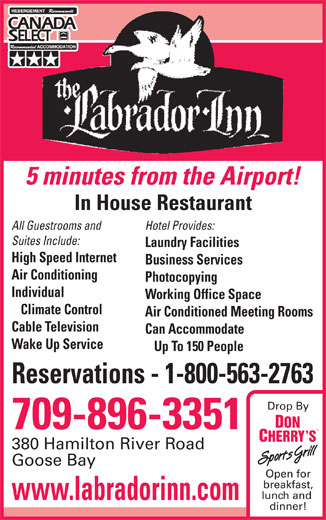 Labrador Inn (709-896-3351) - Annonce illustrée======= - lunch and www.labradorinn.com dinner! Open for breakfast, 380 Hamilton River Road All Guestrooms and Hotel Provides: Suites Include: Laundry Facilities High Speed Internet Business Services Air Conditioning Photocopying Individual Working Office Space Climate Control Air Conditioned Meeting Rooms Cable Television Can Accommodate Wake Up Service Up To 150 People Reservations - 1-800-563-2763 Drop By 709-896-3351 Goose Bay 5 minutes from the Airport! In House Restaurant