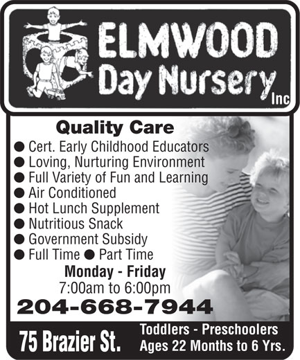 Elmwood Day Nursery Inc (204-668-7944) - Annonce illustrée======= - inc. Inc Quality Care l Cert. Early Childhood Educators l Loving, Nurturing Environment l Full Variety of Fun and Learning l Air Conditioned l Hot Lunch Supplement l Nutritious Snack l Government Subsidy l Full Time l Part Time Monday - Friday 7:00am to 6:00pm 204-668-7944 Toddlers - Preschoolers Ages 22 Months to 6 Yrs. 75 Brazier St.