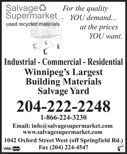 Salvage Supermarket (204-222-2248) - Annonce illustrée======= - For the quality YOU demand... at the prices YOU want. Industrial - Commercial - Residential Winnipeg s Largest Building Materials Salvage Yard 204-222-2248 1-866-224-3230 Email: info@salvagesupermarket.com www.salvagesupermarket.com 1042 Oxford Street West (off Springfield Rd.) Fax (204) 224-4547