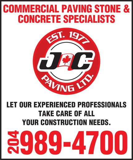 J C Paving Ltd (204-989-4700) - Display Ad - COMMERCIAL PAVING STONE & CONCRETE SPECIALISTS LET OUR EXPERIENCED PROFESSIONALS TAKE CARE OF ALL YOUR CONSTRUCTION NEEDS. 204  COMMERCIAL PAVING STONE & CONCRETE SPECIALISTS LET OUR EXPERIENCED PROFESSIONALS TAKE CARE OF ALL YOUR CONSTRUCTION NEEDS. 204