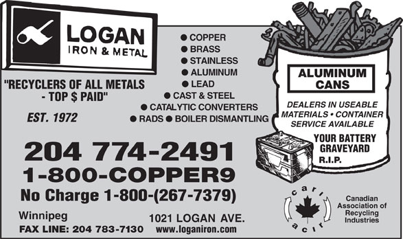 "Logan Iron and Metal (204-774-2491) - Annonce illustrée======= - l COPPER l BRASS l STAINLESS l ALUMINUM ALUMINUM l LEAD CANS ""RECYCLERS OF ALL METALS l CAST & STEEL - TOP $ PAID"" DEALERS IN USEABLE l CATALYTIC CONVERTERS MATERIALS   CONTAINER EST. 1972 l RADS l BOILER DISMANTLING SERVICE AVAILABLE YOUR BATTERY GRAVEYARD 204 774-2491 R.I.P. 1-800-COPPER9 No Charge 1-800-(267-7379) Canadian Association of Recycling Winnipeg 1021 LOGAN AVE. Industries FAX LINE: 204 783-7130 www.loganiron.com"