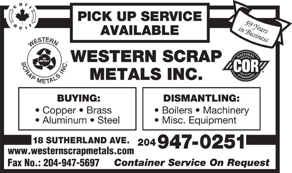 Western Scrap Metals Inc (204-947-0251) - Display Ad - Aluminum   Steel Misc. Equipment 18 SUTHERLAND AVE. 204 947-0251 www.westernscrapmetals.com Container Service On Request Fax No.: 204-947-5697 PICK UP SERVICE in Business59 Years AVAILABLE BUYING: DISMANTLING: Copper   Brass Boilers   Machinery PICK UP SERVICE in Business59 Years AVAILABLE BUYING: DISMANTLING: Copper   Brass Boilers   Machinery Aluminum   Steel Misc. Equipment 18 SUTHERLAND AVE. 204 947-0251 www.westernscrapmetals.com Container Service On Request Fax No.: 204-947-5697