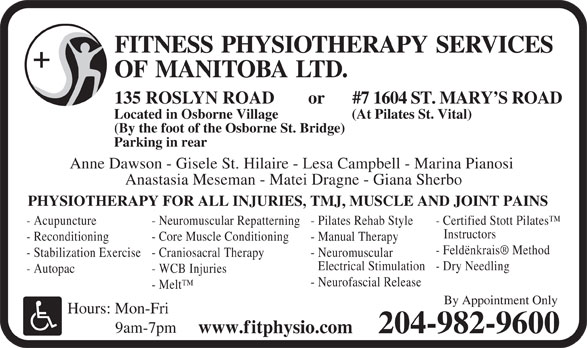 Fitness Physiotherapy Services of Manitoba Ltd (204-982-9600) - Annonce illustrée======= - FITNESS PHYSIOTHERAPY SERVICES OF MANITOBALTD. #7 1604 ST. MARY S ROAD 135 ROSLYN ROAD or Located in Osborne Village (At Pilates St. Vital) (By the foot of the Osborne St. Bridge) Parking in rear Anne Dawson - Gisele St. Hilaire - Lesa Campbell - Marina Pianosi Anastasia Meseman - Matei Dragne - Giana Sherbo PHYSIOTHERAPY FOR ALL INJURIES, TMJ, MUSCLE AND JOINT PAINS - Acupuncture - Neuromuscular Repatterning - Pilates Rehab Style - Certified Stott Pilates Instructors - Reconditioning - Core Muscle Conditioning - Manual Therapy - Feldënkrais  Method - Stabilization Exercise - Craniosacral Therapy - Neuromuscular Electrical Stimulation - Dry Needling - Autopac - WCB Injuries - Neurofascial Release - Melt By Appointment Only Hours: Mon-Fri 9am-7pm www.fitphysio.com 204-982-9600 FITNESS PHYSIOTHERAPY SERVICES OF MANITOBALTD. #7 1604 ST. MARY S ROAD 135 ROSLYN ROAD or Located in Osborne Village (At Pilates St. Vital) (By the foot of the Osborne St. Bridge) Parking in rear Anne Dawson - Gisele St. Hilaire - Lesa Campbell - Marina Pianosi Anastasia Meseman - Matei Dragne - Giana Sherbo PHYSIOTHERAPY FOR ALL INJURIES, TMJ, MUSCLE AND JOINT PAINS - Acupuncture - Neuromuscular Repatterning - Pilates Rehab Style - Certified Stott Pilates Instructors - Reconditioning - Core Muscle Conditioning - Manual Therapy - Feldënkrais  Method - Stabilization Exercise - Craniosacral Therapy - Neuromuscular Electrical Stimulation - Dry Needling - Autopac - WCB Injuries - Melt By Appointment Only Hours: Mon-Fri 9am-7pm www.fitphysio.com 204-982-9600 - Neurofascial Release