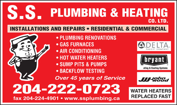 S S Plumbing & Heating Co Ltd (204-222-0723) - Annonce illustrée======= - PLUMBING & HEATING S.S. CO. LTD. INSTALLATIONS AND REPAIRS   RESIDENTIAL & COMMERCIAL PLUMBING RENOVATIONS GAS FURNACES AIR CONDITIONING HOT WATER HEATERS SUMP PITS & PUMPS BACKFLOW TESTING Over 45 years of Service WATER HEATERS 204-222-0723 REPLACED FAST fax 204-224-4901   www.ssplumbing.ca