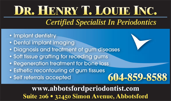 Louie Henry T Dr (604-859-8588) - Display Ad - DR. HENRY T. LOUIE INC. Certified Specialist In Periodontics Implant dentistry Dental implant imaging Diagnosis and treatment of gum diseases Soft tissue grafting for receding gums Regeneration treatment for bone loss Esthetic recontouring of gum tissues Self referrals accepted 604-859-8588 www.abbotsfordperiodontist.com Suite 206   32450 Simon Avenue, Abbotsford  DR. HENRY T. LOUIE INC. Certified Specialist In Periodontics Implant dentistry Dental implant imaging Diagnosis and treatment of gum diseases Soft tissue grafting for receding gums Regeneration treatment for bone loss Esthetic recontouring of gum tissues Self referrals accepted 604-859-8588 www.abbotsfordperiodontist.com Suite 206   32450 Simon Avenue, Abbotsford