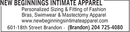 New Beginnings Intimate Apparel (204-725-4080) - Annonce illustrée======= - Personalized Sizing & Fitting of Fashion Bras, Swimwear & Mastectomy Apparel www.newbeginningsintimateapparel.com  Personalized Sizing & Fitting of Fashion Bras, Swimwear & Mastectomy Apparel www.newbeginningsintimateapparel.com