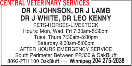 Central Veterinary Services (204-275-2038) - Annonce illustrée======= - DR K JOHNSON, DR J LAMB DR J WHITE, DR LEO KENNY PETS-HORSES-LIVESTOCK Hours: Mon, Wed, Fri 7:30am-5:30pm Tues, Thurs 7:30am-8:00pm Saturday 9:00am-5:00pm AFTER HOURS EMERGENCY SERVICE South Perimeter Between PR330 & OakBluff