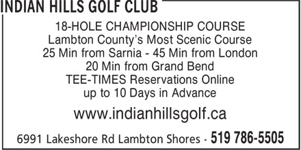 Indian Hills Golf Club (519-786-5505) - Display Ad - 18-HOLE CHAMPIONSHIP COURSE Lambton County's Most Scenic Course 25 Min from Sarnia - 45 Min from London 20 Min from Grand Bend TEE-TIMES Reservations Online up to 10 Days in Advance www.indianhillsgolf.ca  18-HOLE CHAMPIONSHIP COURSE Lambton County's Most Scenic Course 25 Min from Sarnia - 45 Min from London 20 Min from Grand Bend TEE-TIMES Reservations Online up to 10 Days in Advance www.indianhillsgolf.ca  18-HOLE CHAMPIONSHIP COURSE Lambton County's Most Scenic Course 25 Min from Sarnia - 45 Min from London 20 Min from Grand Bend TEE-TIMES Reservations Online up to 10 Days in Advance www.indianhillsgolf.ca