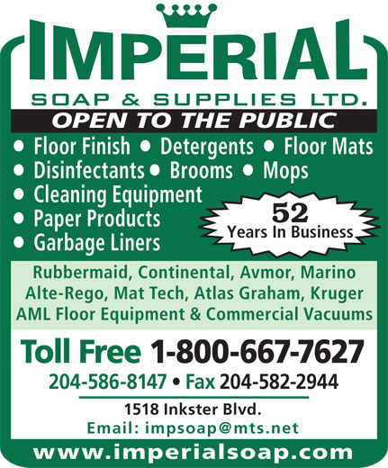 Imperial Soap & Supplies Ltd (204-586-8147) - Annonce illustrée======= - OPEN TO THE PUBLIC Floor Finish     Detergents     Floor Mats Disinfectants    Brooms     Mops Cleaning Equipment 52 Paper Products Years In Business Garbage Liners Rubbermaid, Continental, Avmor, Marino Alte-Rego, Mat Tech, Atlas Graham, Kruger AML Floor Equipment & Commercial Vacuums Toll Free 1-800-667-7627 204-586-8147   Fax 204-582-2944 1518 Inkster Blvd. www.imperialsoap.com
