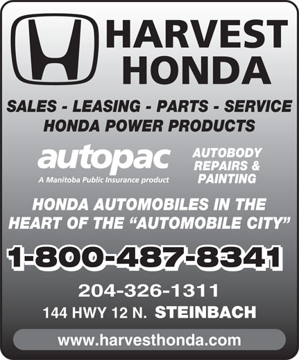 Harvest Honda (204-326-1311) - Display Ad - STEINBACH www.harvesthonda.com HARVEST HONDA SALES - LEASING - PARTS - SERVICE HONDA POWER PRODUCTS AUTOBODY REPAIRS & PAINTING HONDA AUTOMOBILES IN THE HEART OF THE  AUTOMOBILE CITY 1-800-487-8341 204-326-1311 144 HWY 12 N.