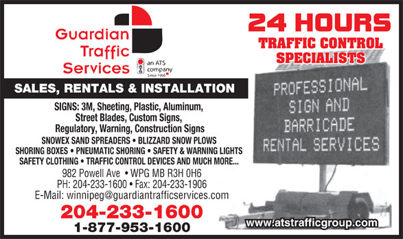 Guardian Traffic Services Manitoba Ltd (204-233-1600) - Display Ad - 1-877-953-1600 TRAFFIC CONTROL SPECIALISTS SALES, RENTALS & INSTALLATION SIGNS: 3M, Sheeting, Plastic, Aluminum, Street Blades, Custom Signs, Regulatory, Warning, Construction Signs SNOWEX SAND SPREADERS   BLIZZARD SNOW PLOWS SHORING BOXES   PNEUMATIC SHORING   SAFETY & WARNING LIGHTS SAFETY CLOTHING   TRAFFIC CONTROL DEVICES AND MUCH MORE... 982 Powell Ave    WPG MB R3H 0H6 PH: 204-233-1600   Fax: 204-233-1906 204-233-1600 www.atstrafficgroup.com TRAFFIC CONTROL SALES, RENTALS & INSTALLATION SIGNS: 3M, Sheeting, Plastic, Aluminum, Street Blades, Custom Signs, Regulatory, Warning, Construction Signs SNOWEX SAND SPREADERS   BLIZZARD SNOW PLOWS SHORING BOXES   PNEUMATIC SHORING   SAFETY & WARNING LIGHTS SAFETY CLOTHING   TRAFFIC CONTROL DEVICES AND MUCH MORE... 982 Powell Ave    WPG MB R3H 0H6 PH: 204-233-1600   Fax: 204-233-1906 204-233-1600 www.atstrafficgroup.com 1-877-953-1600 SPECIALISTS