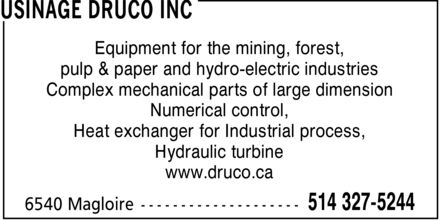 Usinage Druco (514-327-5244) - Display Ad - Equipment for the mining, forest, pulp & paper and hydro-electric industries Complex mechanical parts of large dimension Numerical control, Heat exchanger for Industrial process, Hydraulic turbine www.druco.ca Equipment for the mining, forest, pulp & paper and hydro-electric industries Complex mechanical parts of large dimension Numerical control, Heat exchanger for Industrial process, Hydraulic turbine www.druco.ca