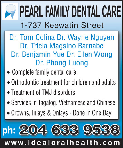 Pearl Family Dental Care (204-633-9538) - Display Ad - 1-737 Keewatin Street1-737 Keewatin Street Dr. Tom Colina Dr. Wayne Nguyen Dr. Tricia Magsino Barnabe Dr. Benjamin Yue Dr. Ellen Wong Dr. Phong Luong Complete family dental care Orthodontic treatment for children and adults Treatment of TMJ disorders Services in Tagalog, Vietnamese and Chinese Crowns, Inlays & Onlays - Done in One Day ph: 204 633 9538 www.idealoralhealth.comwww.idealoralhealth.com