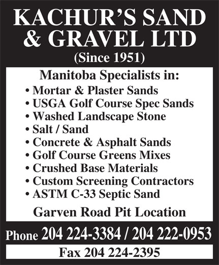 Kachur's Sand & Gravel Ltd (204-224-3384) - Annonce illustrée======= - KACHUR S SAND & GRAVEL LTD (Since 1951) Manitoba Specialists in: Mortar & Plaster Sands USGA Golf Course Spec Sands Washed Landscape Stone Salt / Sand Concrete & Asphalt Sands Golf Course Greens Mixes Crushed Base Materials Custom Screening Contractors ASTM C-33 Septic Sand Garven Road Pit Location 204 224-3384 / 204 222-0953 Phone Fax 204 224-2395  KACHUR S SAND & GRAVEL LTD (Since 1951) Manitoba Specialists in: Mortar & Plaster Sands USGA Golf Course Spec Sands Washed Landscape Stone Salt / Sand Concrete & Asphalt Sands Golf Course Greens Mixes Crushed Base Materials Custom Screening Contractors ASTM C-33 Septic Sand Garven Road Pit Location 204 224-3384 / 204 222-0953 Phone Fax 204 224-2395