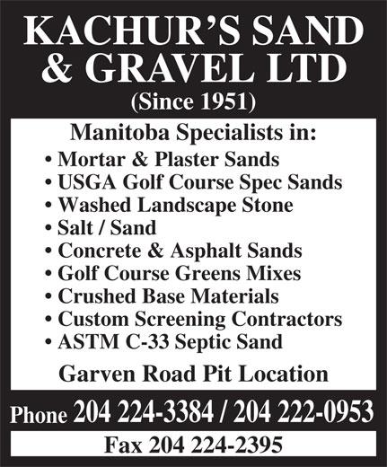 Kachur's Sand & Gravel Ltd (204-224-3384) - Annonce illustrée======= - KACHUR S SAND & GRAVEL LTD (Since 1951) Manitoba Specialists in: Mortar & Plaster Sands USGA Golf Course Spec Sands Washed Landscape Stone Salt / Sand Concrete & Asphalt Sands Golf Course Greens Mixes Crushed Base Materials Custom Screening Contractors ASTM C-33 Septic Sand Garven Road Pit Location 204 224-3384 / 204 222-0953 Phone Fax 204 224-2395