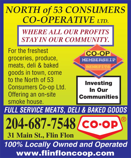 North Of 53 Consumers Co-op Ltd (204-687-7548) - Display Ad - NORTH of 53 CONSUMERS CO-OPERATIVE LTD. WHERE ALL OUR PROFITS STAY IN OUR COMMUNITY. For the freshest groceries, produce, meats, deli & baked goods in town, come to the North of 53 Investing Consumers Co-op Ltd. In Our Offering an on-site Communities smoke house. FULL SERVICE MEATS, DELI & BAKED GOODS 204-687-7548 31 Main St., Flin Flon 100% Locally Owned and Operated www.flinfloncoop.com