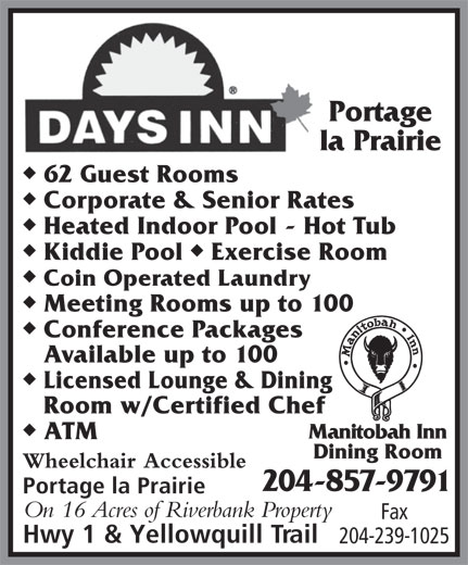 Days Inn-Portage La Prairie (204-857-9791) - Display Ad - Portage la Prairie u 62 Guest Rooms u Corporate & Senior Rates u Heated Indoor Pool - Hot Tub uu Kiddie Pool  Exercise Room u Coin Operated Laundry u Meeting Rooms up to 100 u Conference Packages Available up to 100 u Licensed Lounge & Dining Room w/Certified Chef u Manitobah Inn ATM Dining Room Wheelchair Accessible 204-857-9791 Portage la Prairie On 16 Acres of Riverbank Property Fax Hwy 1 & Yellowquill Trail 204-239-1025