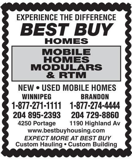 Best Buy Homes (204-895-2393) - Display Ad - EXPERIENCE THE DIFFERENCE BEST BUY HOMES MOBILE HOMES MODULARS & RTM NEW   USED MOBILE HOMES WINNIPEG BRANDON 1-877-274-44441-877-271-1111 204 895-2393 204 729-8860 4250 Portage 1190 Highland Av www.bestbuyhousing.com EXPECT MORE AT BEST BUY Custom Hauling   Custom Building