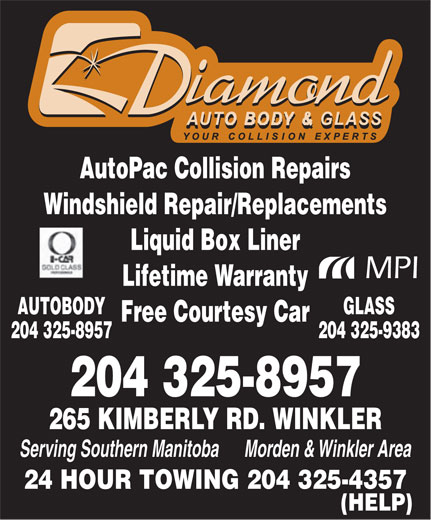 Diamond Autobody & Glass (204-325-8957) - Annonce illustrée======= - AutoPac Collision Repairs Windshield Repair/Replacements Liquid Box Liner MPI Lifetime Warranty GLASSAUTOBODY Free Courtesy Car 204 325-9383204 325-8957 204 325-8957 265 KIMBERLY RD. WINKLER Serving Southern Manitoba      Morden & Winkler Area 24 HOUR TOWING 204 325-4357 (HELP)