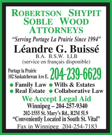 Robertson Shypit Soble Wood (204-239-6629) - Display Ad - Real Estate Collaborative Law We Accept Legal Aid Winnipeg - 204-257-9340 202-1555 St. Mary s Rd., R2M 5L9 Conveniently Located in South St. Vital Fax in Winnipeg  204-254-7183 SOBLE   WOOD ATTORNEYS Serving Portage La Prairie Since 1994 Léandre G. Buissé B.A.  B.S.W.  LLB (service en français disponible) Portage la Prairie 102 Saskatchewan Ave E. 204-239-6629 Family Law Wills & Estates ROBERTSON   SHYPIT
