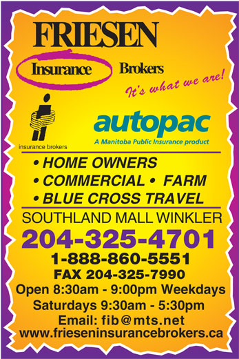Friesen Insurance Brokers (204-325-4701) - Annonce illustrée======= - FRIESEN Brokers Insurance haIt s w t we are! insurance brokers HOME OWNERS COMMERCIAL    FARM BLUE CROSS TRAVEL SOUTHLAND MALL WINKLER 204-325-4701 1-888-860-5551 FAX 204-325-7990 Open 8:30am - 9:00pm Weekdays Saturdays 9:30am - 5:30pm Email: fib@mts.net www.frieseninsurancebrokers.ca