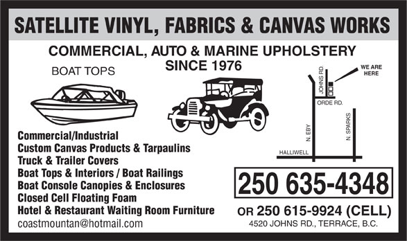 Satellite Vinyl Fabrics & Canvas Works (250-635-4348) - Display Ad - Boat Console Canopies & Enclosures 250 635-4348 Closed Cell Floating Foam Hotel & Restaurant Waiting Room Furniture OR 250 615-9924 (CELL) 4520 JOHNS RD., TERRACE, B.C. SATELLITE VINYL, FABRICS & CANVAS WORKS COMMERCIAL, AUTO & MARINE UPHOLSTERY WE ARE SINCE 1976 BOAT TOPS HERE Commercial/Industrial N. SPARKS N. EBY ORDE RD. JOHNS RD. Custom Canvas Products & Tarpaulins HALLIWELL Truck & Trailer Covers Boat Tops & Interiors / Boat Railings