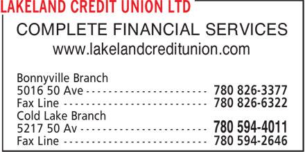 Lakeland Credit Union Ltd (780-826-3377) - Display Ad - COMPLETE FINANCIAL SERVICES www.lakelandcreditunion.com Bonnyville Branch 5016 50 Ave ---------------------- 780 826-3377 Fax Line -------------------------- 780 826-6322 Cold Lake Branch 5217 50 Av ----------------------- 780 594-4011 Fax Line -------------------------- 780 594-2646