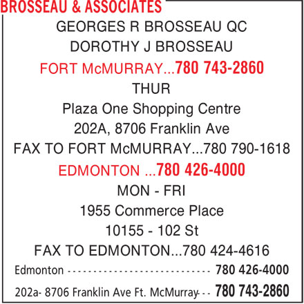 Brosseau & Associates (780-743-2860) - Display Ad - GEORGES R BROSSEAU QC DOROTHY J BROSSEAU FORT McMURRAY...780 743-2860 THUR Plaza One Shopping Centre 202A, 8706 Franklin Ave FAX TO FORT McMURRAY...780 790-1618 EDMONTON ...780 426-4000 MON - FRI 1955 Commerce Place 10155 - 102 St FAX TO EDMONTON...780 424-4616 Edmonton ---------------------------- 780 426-4000 780 743-2860