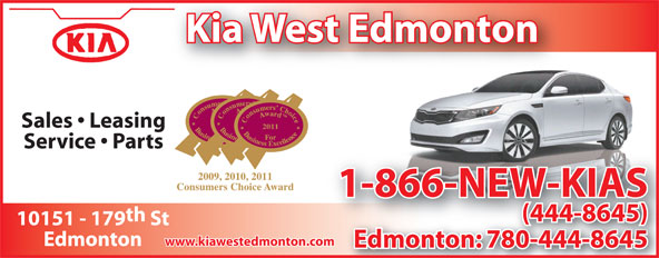 Kia West Edmonton (780-444-8645) - Display Ad - Kia West Edmonton 2009 Sales   Leasing 2011 Service   Parts 2009, 2010, 2011 Consumers Choice Award 1-866-NEW-KIAS th (444-8645) 10151 - 179 St www.kiawestedmonton.com Edmonton Edmonton: 780-444-86450-444-86458  Kia West Edmonton 2009 Sales   Leasing 2011 Service   Parts 2009, 2010, 2011 Consumers Choice Award 1-866-NEW-KIAS th (444-8645) 10151 - 179 St www.kiawestedmonton.com Edmonton Edmonton: 780-444-86450-444-86458 Kia West Edmonton 2009 Sales   Leasing 2011 Service   Parts 2009, 2010, 2011 Consumers Choice Award 1-866-NEW-KIAS th (444-8645) 10151 - 179 St www.kiawestedmonton.com Edmonton Edmonton: 780-444-86450-444-86458 Kia West Edmonton 2009 Sales   Leasing 2011 Service   Parts 2009, 2010, 2011 Consumers Choice Award 1-866-NEW-KIAS th (444-8645) 10151 - 179 St www.kiawestedmonton.com Edmonton Edmonton: 780-444-86450-444-86458