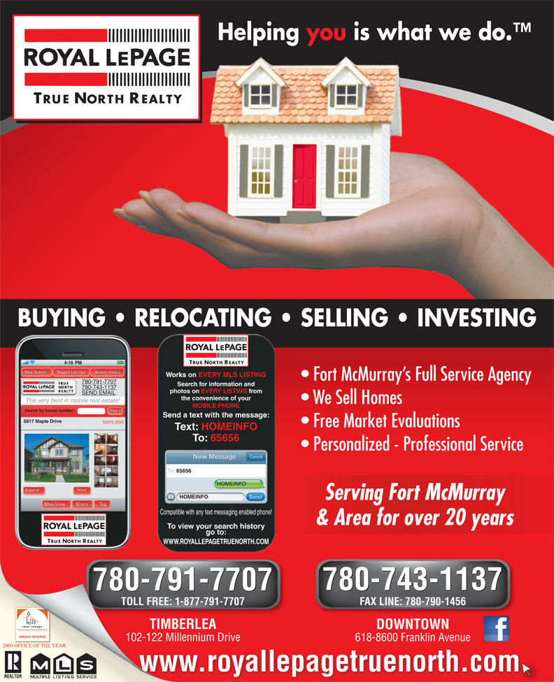 Royal LePage True North Realty (780-743-1137) - Annonce illustrée======= - the convenience of your The very best in mobile real estate! We Sell Homes MOBILE PHONE Find It! Search by house number: Send a text with the message: 5817 Maple Drive $699,000 Free Market Evaluations Text: HOMEINFO To: 65656 Personalized - Professional Service & Area for over 20 years& Area for over 20 years To view your search history go to: TRUE NORTH REALTY WWW.ROYALLEPAGETRUENORTH.COM 780-743-1137 780-791-7707 780-743-1137 780-791-7707 TOLL FREE: 1-877-791-7707 FAX LINE: 780-790-1456 TIMBERLEATIMBERLE DOWNTOWN 102-122 Millennium Drive102-122 Millennium 618-8600 Franklin Avenue www.royallepagetruenorth.com MULTIPLELISTING Cancel New Message To: 65656 HOMEINFO More Expand HOMEINFO SERVICEMULTIPLELISTINGSERVICE Send Serving Fort McMurrayServing Fort McMurray Map View Share Tag Compatible with any text messaging enabled phone! Helping you is what we do. TRUE NORTH REALTY BUYING   RELOCATING   SELLING   INVESTING TRUE NORTH REALTY Tagged Listings TRUE New Search Mobile History Works on EVERY MLS LISTING Fort McMurray s Full Service Agency 780-791-7707 Search for information and NORTH 780-743-1137 REALTY photos on EVERY LISTING from SEND EMAIL