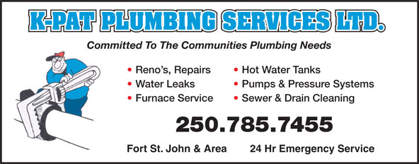 K-Pat Plumbing Services Ltd (250-785-7455) - Annonce illustrée======= - K-PAT PLUMBING SERVICES LTD. Committed To The Communities Plumbing Needs Reno s, Repairs  Hot Water Tanks Water Leaks  Pumps & Pressure Systems Furnace Service  Sewer & Drain Cleaning 250.785.7455 Fort St. John & Area        24 Hr Emergency Service