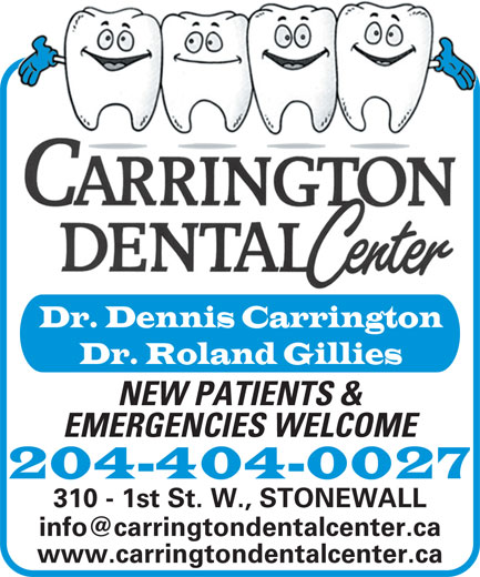 Carrington Dental Center (204-467-2746) - Annonce illustrée======= - www.carringtondentalcenter.ca Dr. Dennis Carrington Dr. Roland Gillies NEW PATIENTS & EMERGENCIES WELCOME 204-404-0027 310 - 1st St. W., STONEWALL