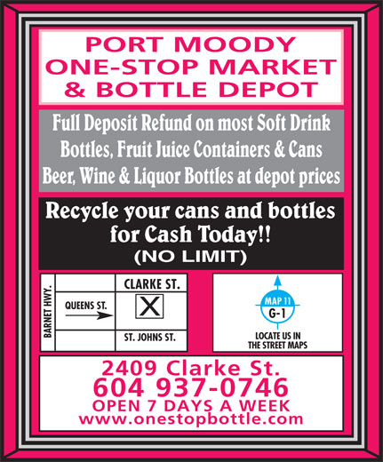 Port Moody One-Stop Market & Bottle Depot (604-937-0746) - Display Ad - PORT MOODY ONE-STOP MARKET & BOTTLE DEPOT Full Deposit Refund on most Soft Drink Bottles, Fruit Juice Containers & Cans Beer, Wine & Liquor Bottles at depot prices Recycle your cans and bottles for Cash Today!! (NO LIMIT) Y.CLARKE ST.ST. JOHNS ST. MAP 11 QUEENS ST. G-1 BARNET HW LOCATE US IN THE STREET MAPS 2409 Clarke St. 604 937-0746 OPEN 7 DAYS A WEEK www.onestopbottle.com