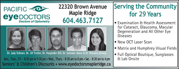 Pacific Eye Doctors (604-463-7127) - Display Ad - 29 Examination & Health Assessment for Cataract, Glaucoma, Macular Degeneration and All Other Eye Diseases New OCT Laser Scan Matrix and Humphrey Visual Fields Dr. Judy Schnarr, Dr. Jill Trotter, Dr. Harpinder Gill, Dr. Satinder Bains & Dr. Natasha Grewal Full Optical Boutique, Sunglasses & Lab Onsite