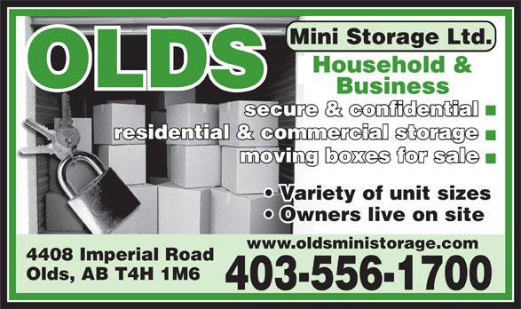 Olds Mini Storage Ltd (403-556-1700) - Display Ad - Mini Storage Ltd. Household & Household OLDS Business secure & confidential residential & commercial storage moving boxes for sale Variety of unit sizes Owners live on site www.oldsministorage.com 4408 Imperial Road Olds, AB T4H 1M6 403-556-1700