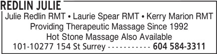 Redlin Julie (604-584-3311) - Display Ad - REDLIN JULIE Julie Redlin RMT   Laurie Spear RMT   Kerry Marion RMT Providing Therapeutic Massage Since 1992 Hot Stone Massage Also Available 101-10277 154 St Surrey ----------- 604 584-3311