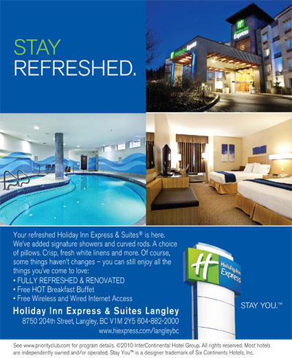 Holiday Inn Express & Suites (604-882-2000) - Display Ad - REFRESHED. Your refreshed Holiday Inn Express & Suites is here. We ve added signature showers and curved rods. A choice of pillows. Crisp, fresh white linens and more. Of course, some things haven t changes - you can still enjoy all the things you ve come to love: FULLY REFRESHED & RENOVATED Free HOT Breakfast Buffet Free Wireless and Wired Internet Access STAY YOU. Holiday Inn Express & Suites Langley 8750 204th Street, Langley, BC V1M 2Y5 604-882-2000 www.hiexpress.com/langleybc See www.priorityclub.com for program details. ©2010 InterContinental Hotel Group. All rights reserved. Most hotels are independently owned and/or operated. Stay You  is a designer trademark of Six Continents Hotels, Inc. STAY STAY REFRESHED. Your refreshed Holiday Inn Express & Suites is here. We ve added signature showers and curved rods. A choice of pillows. Crisp, fresh white linens and more. Of course, some things haven t changes - you can still enjoy all the things you ve come to love: FULLY REFRESHED & RENOVATED Free HOT Breakfast Buffet Free Wireless and Wired Internet Access STAY YOU. Holiday Inn Express & Suites Langley 8750 204th Street, Langley, BC V1M 2Y5 604-882-2000 www.hiexpress.com/langleybc See www.priorityclub.com for program details. ©2010 InterContinental Hotel Group. All rights reserved. Most hotels are independently owned and/or operated. Stay You  is a designer trademark of Six Continents Hotels, Inc.