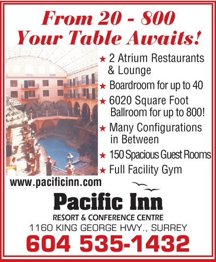 Pacific Inn Resort & Conference Centre (604-535-1432) - Annonce illustrée======= - From 20 - 800 Your Table Awaits! * 2 Atrium Restaurants & Lounge * Boardroom for up to 40 * 6020 Square Foot Ballroom for up to 800! * Many Configurations in Between * 150 Spacious Guest Rooms * Full Facility Gym www.pacificinn.com Pacific Inn RESORT & CONFERENCE CENTRE 1160 KING GEORGE HWY., SURREY From 20 - 800 Your Table Awaits! * 2 Atrium Restaurants & Lounge * Boardroom for up to 40 * 6020 Square Foot Ballroom for up to 800! * Many Configurations in Between * 150 Spacious Guest Rooms * Full Facility Gym www.pacificinn.com Pacific Inn RESORT & CONFERENCE CENTRE 1160 KING GEORGE HWY., SURREY