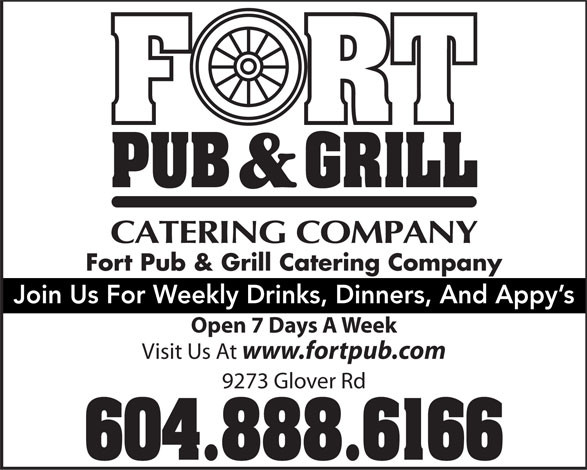 The Fort Neighbourhood Pub (604-888-6166) - Display Ad - Fort Pub & Grill Catering Company Join Us For Weekly Drinks, Dinners, And Appy's Open 7 Days A Week Visit Us At www.fortpub.com 9273 Glover Rd 604.888.6166  Fort Pub & Grill Catering Company Join Us For Weekly Drinks, Dinners, And Appy's Open 7 Days A Week Visit Us At www.fortpub.com 9273 Glover Rd 604.888.6166