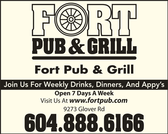 The Fort Neighbourhood Pub (604-888-6166) - Display Ad - Fort Pub & Grill Join Us For Weekly Drinks, Dinners, And Appy s Open 7 Days A Week Visit Us At www.fortpub.com 9273 Glover Rd 604.888.6166