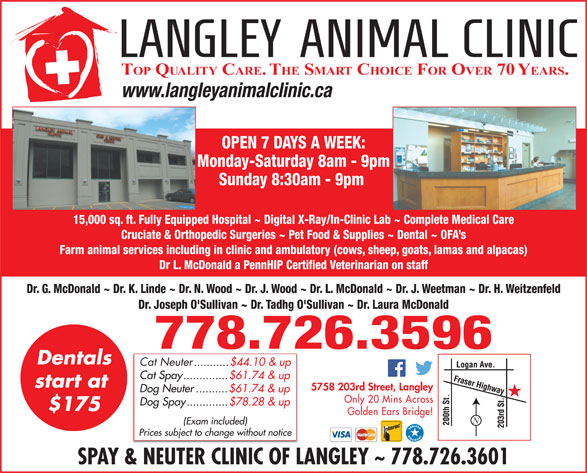 Langley Animal Clinic Ltd (604-534-4813) - Display Ad - Cat Spay..............$61.74 & up start at 5758 203rd Street, Langley Dog Neuter..........$61.74 & up Only 20 Mins Across Dog Spay.............$78.28 & up $175 Golden Ears Bridge! (Exam included) Prices subject to change without notice SPAY & NEUTER CLINIC OF LANGLEY ~ 778.726.3601 TOP QUALITY CARE. THE SMART CHOICE FOR OVER 70 YEARS. www.langleyanimalclinic.ca OPEN 7 DAYS A WEEK: Monday-Saturday 8am - 9pm Sunday 8:30am - 9pm 15,000 sq. ft. Fully Equipped Hospital ~ Digital X-Ray/In-Clinic Lab ~ Complete Medical Care Cruciate & Orthopedic Surgeries ~ Pet Food & Supplies ~ Dental ~ OFA s Farm animal services including in clinic and ambulatory (cows, sheep, goats, lamas and alpacas) Dr L. McDonald a PennHIP Certified Veterinarian on staff Dr. G. McDonald ~ Dr. K. Linde ~ Dr. N. Wood ~ Dr. J. Wood ~ Dr. L. McDonald ~ Dr. J. Weetman ~ Dr. H. Weitzenfeld Dr. Joseph O'Sullivan ~ Dr. Tadhg O'Sullivan ~ Dr. Laura McDonald 778.726.3596 Dentals Cat Neuter ...........$44.10 & up Cat Spay..............$61.74 & up start at 5758 203rd Street, Langley Dog Neuter..........$61.74 & up Only 20 Mins Across Dog Spay.............$78.28 & up $175 Golden Ears Bridge! (Exam included) Prices subject to change without notice SPAY & NEUTER CLINIC OF LANGLEY ~ 778.726.3601 TOP QUALITY CARE. THE SMART CHOICE FOR OVER 70 YEARS. www.langleyanimalclinic.ca OPEN 7 DAYS A WEEK: Monday-Saturday 8am - 9pm Sunday 8:30am - 9pm 15,000 sq. ft. Fully Equipped Hospital ~ Digital X-Ray/In-Clinic Lab ~ Complete Medical Care Cruciate & Orthopedic Surgeries ~ Pet Food & Supplies ~ Dental ~ OFA s Farm animal services including in clinic and ambulatory (cows, sheep, goats, lamas and alpacas) Dr L. McDonald a PennHIP Certified Veterinarian on staff Dr. G. McDonald ~ Dr. K. Linde ~ Dr. N. Wood ~ Dr. J. Wood ~ Dr. L. McDonald ~ Dr. J. Weetman ~ Dr. H. Weitzenfeld Dr. Joseph O'Sullivan ~ Dr. Tadhg O'Sullivan ~ Dr. Laura McDonald 778.726.3596 Dentals Cat Neuter .